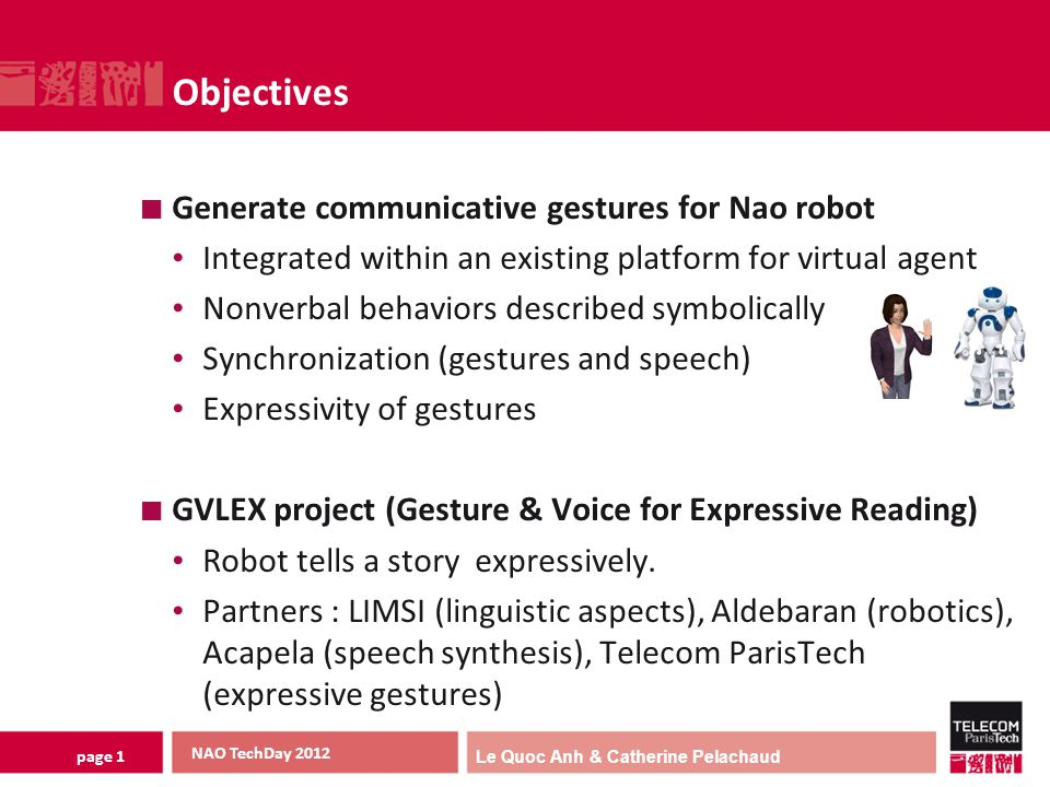 Le Quoc Anh & Catherine Pelachaud page 1 Objectives Generate communicative gestures for Nao robot Integrated within an existing platform for virtual agent Nonverbal behaviors described symbolically Synchronization (gestures and speech) Expressivity of gestures GVLEX project (Gesture & Voice for Expressive Reading) Robot tells a story expressively.