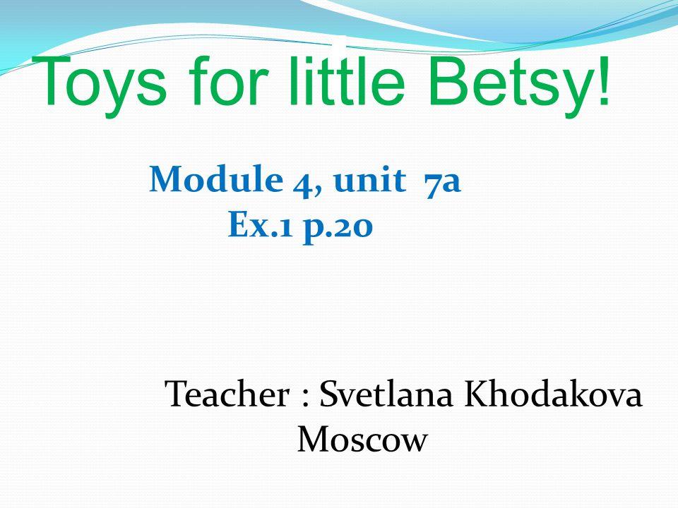 Toys for little Betsy! Module 4, unit 7a Ex.1 p.20 Teacher : Svetlana Khodakova Moscow