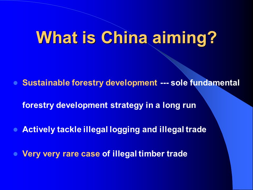 What is China aiming? Sustainable forestry development --- sole fundamental forestry development strategy in a long run Actively tackle illegal loggin