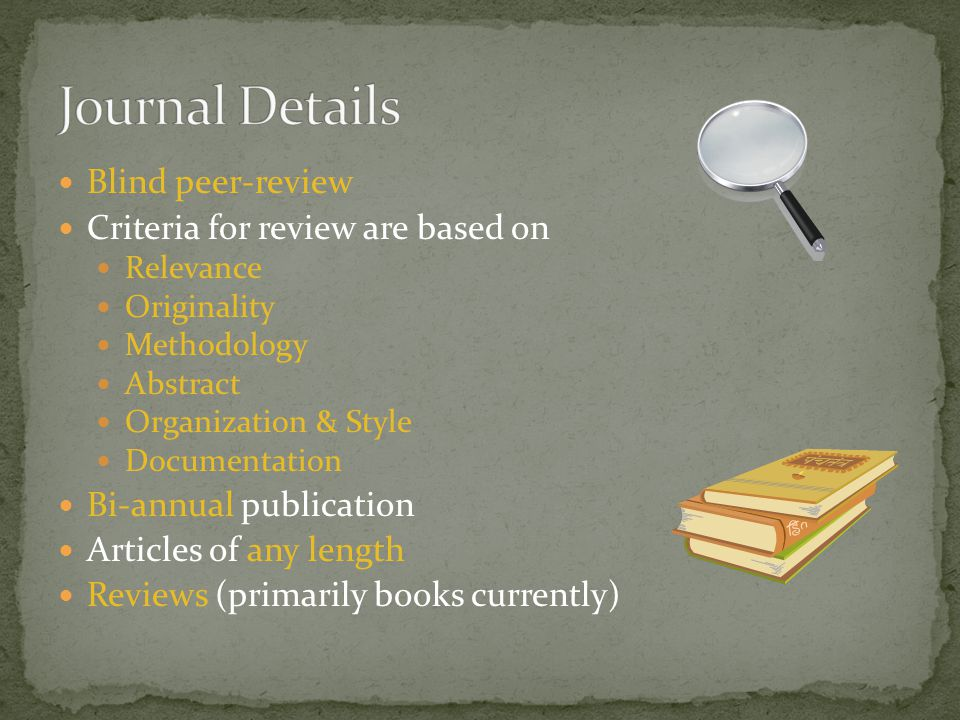 Blind peer-review Criteria for review are based on Relevance Originality Methodology Abstract Organization & Style Documentation Bi-annual publication Articles of any length Reviews (primarily books currently)