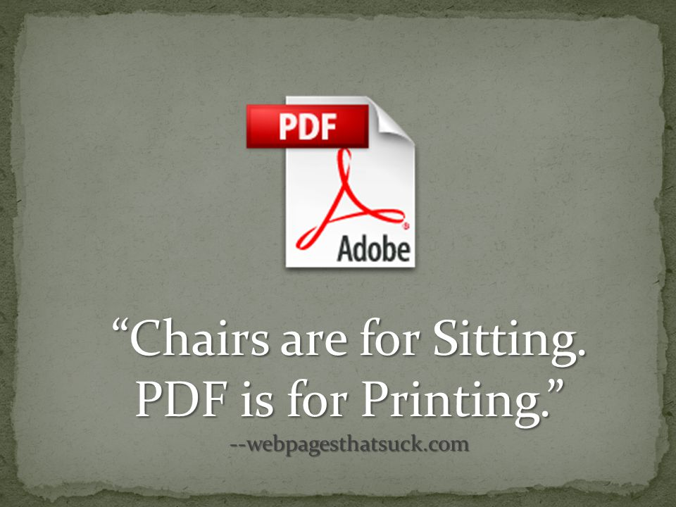 Chairs are for Sitting. PDF is for Printing. --webpagesthatsuck.com