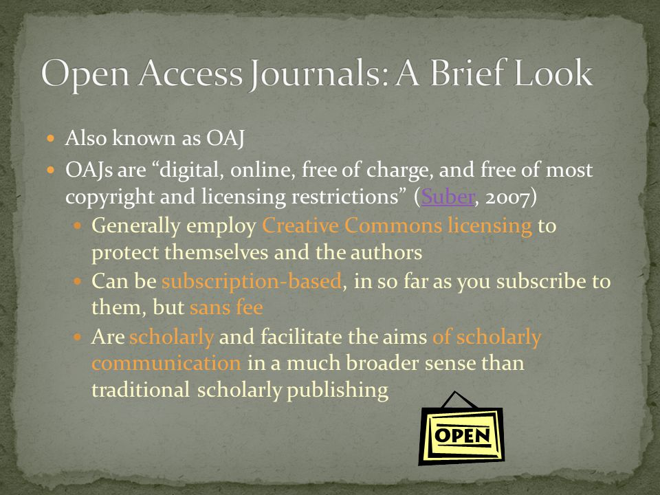 Come in two flavors (Keener et al, 2007):Keener et al Gold – refers to journals and other published material that are freely available online Green – materials that may have been published in subscription based journals but have been made openly available via an institutional or discipline-based repository or on a website One warning, though – some OAJs require that submitting authors pay a fee to be published in their publications; this is one way that OAJs may generate revenue