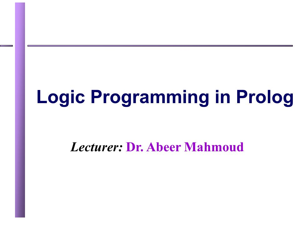 Lecturer: Dr. Abeer Mahmoud Logic Programming in Prolog