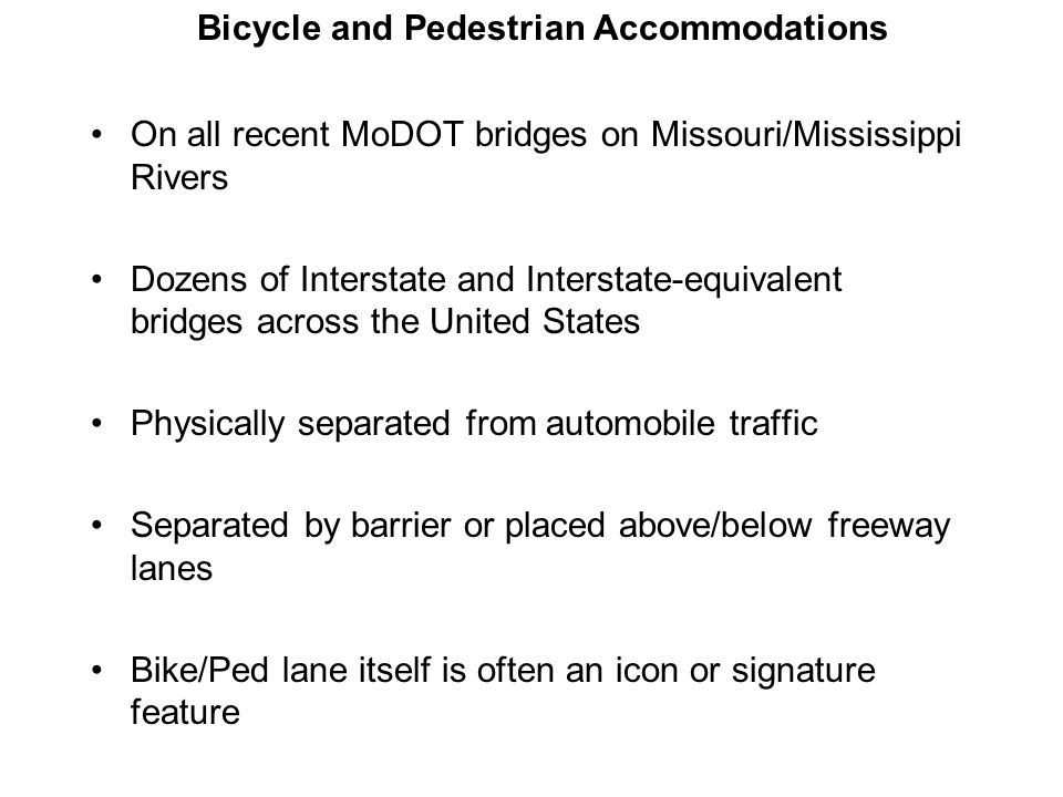 On all recent MoDOT bridges on Missouri/Mississippi Rivers Dozens of Interstate and Interstate-equivalent bridges across the United States Physically separated from automobile traffic Separated by barrier or placed above/below freeway lanes Bike/Ped lane itself is often an icon or signature feature Bicycle and Pedestrian Accommodations