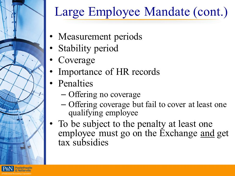 Large Employee Mandate (cont.) Measurement periods Stability period Coverage Importance of HR records Penalties – Offering no coverage – Offering cove
