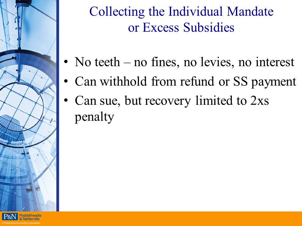 Collecting the Individual Mandate or Excess Subsidies No teeth – no fines, no levies, no interest Can withhold from refund or SS payment Can sue, but