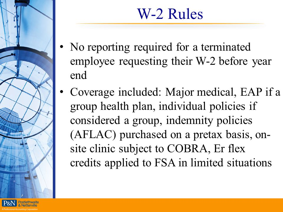W-2 Rules No reporting required for a terminated employee requesting their W-2 before year end Coverage included: Major medical, EAP if a group health