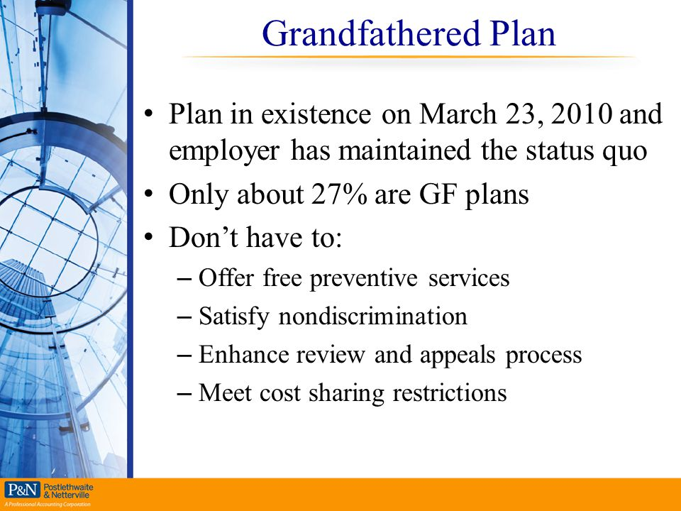 Grandfathered Plan Plan in existence on March 23, 2010 and employer has maintained the status quo Only about 27% are GF plans Don't have to: – Offer f