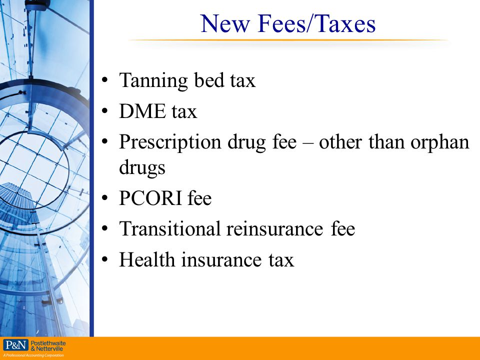 New Fees/Taxes Tanning bed tax DME tax Prescription drug fee – other than orphan drugs PCORI fee Transitional reinsurance fee Health insurance tax