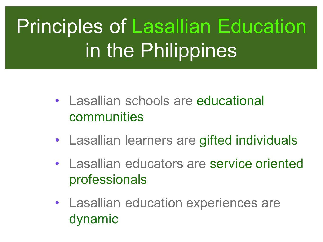Principles of Lasallian Education in the Philippines Lasallian schools are educational communities Lasallian learners are gifted individuals Lasallian educators are service oriented professionals Lasallian education experiences are dynamic