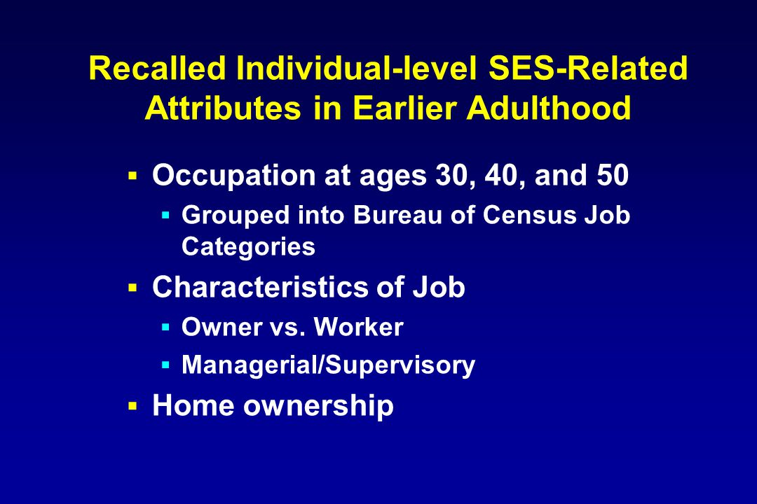 Recalled Individual-level SES-Related Attributes in Earlier Adulthood  Occupation at ages 30, 40, and 50  Grouped into Bureau of Census Job Categories  Characteristics of Job  Owner vs.