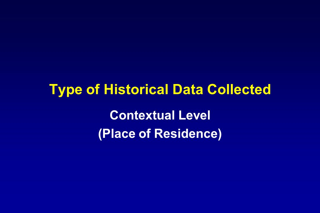 Type of Historical Data Collected Contextual Level (Place of Residence)