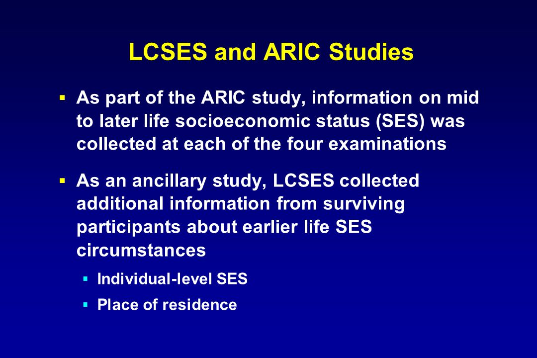 LCSES and ARIC Studies  As part of the ARIC study, information on mid to later life socioeconomic status (SES) was collected at each of the four examinations  As an ancillary study, LCSES collected additional information from surviving participants about earlier life SES circumstances  Individual-level SES  Place of residence