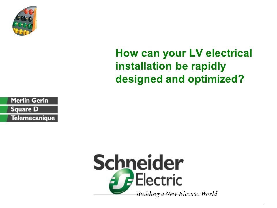 1 Building a New Electric World How can your LV electrical installation be rapidly designed and optimized
