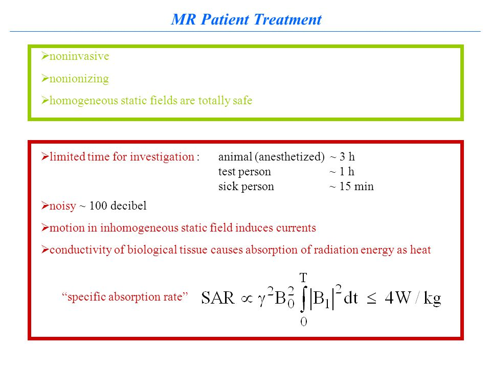 MR Patient Treatment  limited time for investigation : animal (anesthetized) ~ 3 h test person~ 1 h sick person~ 15 min  noisy ~ 100 decibel  motion in inhomogeneous static field induces currents  conductivity of biological tissue causes absorption of radiation energy as heat specific absorption rate  noninvasive  nonionizing  homogeneous static fields are totally safe