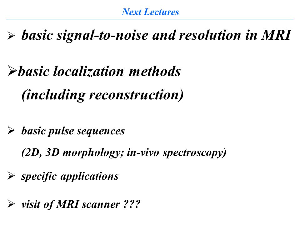 Next Lectures  basic signal-to-noise and resolution in MRI  basic localization methods (including reconstruction)  basic pulse sequences (2D, 3D morphology; in-vivo spectroscopy)  specific applications  visit of MRI scanner