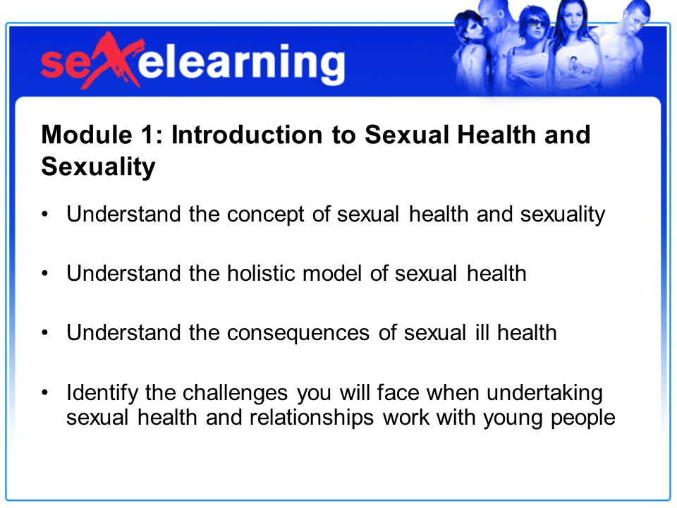 Module 1: Introduction to Sexual Health and Sexuality Understand the concept of sexual health and sexuality Understand the holistic model of sexual health Understand the consequences of sexual ill health Identify the challenges you will face when undertaking sexual health and relationships work with young people
