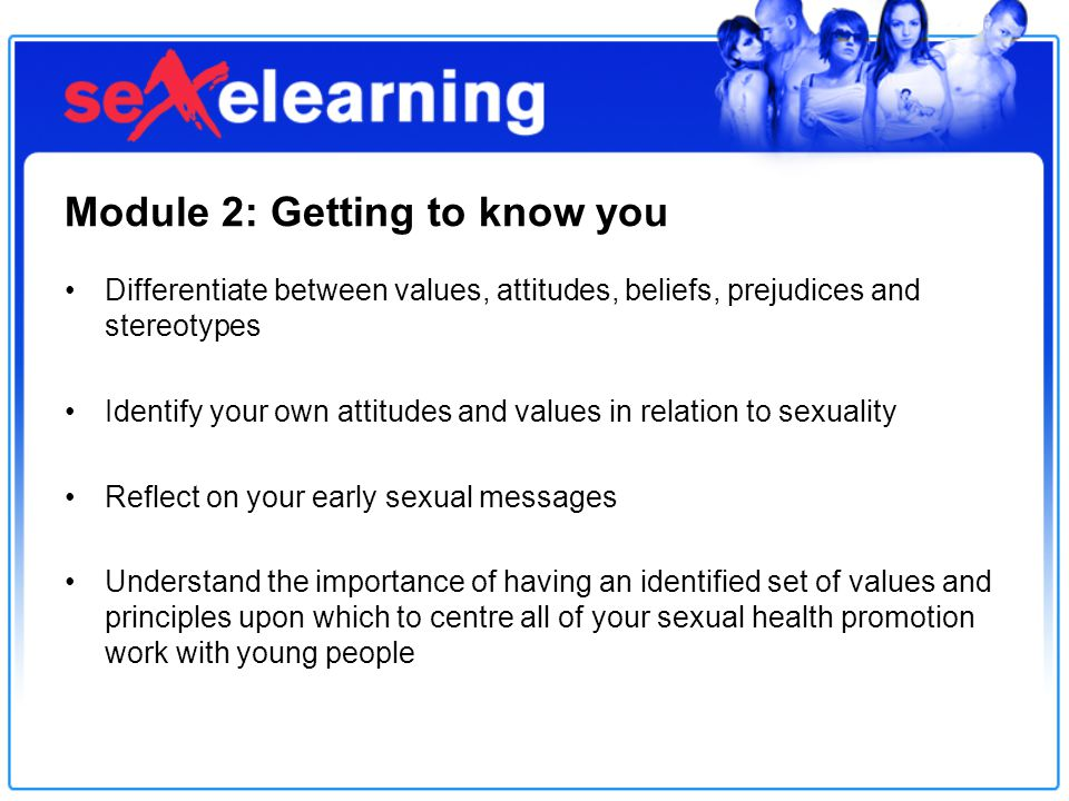 Module 2: Getting to know you Differentiate between values, attitudes, beliefs, prejudices and stereotypes Identify your own attitudes and values in relation to sexuality Reflect on your early sexual messages Understand the importance of having an identified set of values and principles upon which to centre all of your sexual health promotion work with young people