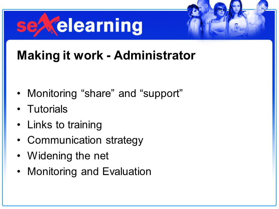 Making it work - Administrator Monitoring share and support Tutorials Links to training Communication strategy Widening the net Monitoring and Evaluation