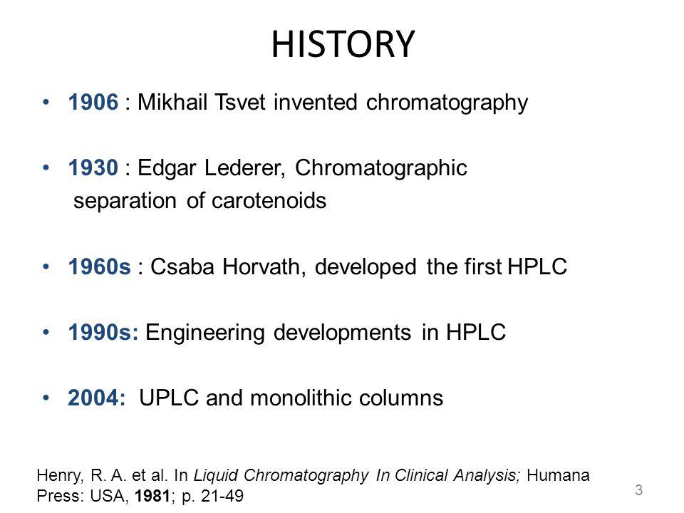 HISTORY 1906 : Mikhail Tsvet invented chromatography 1930 : Edgar Lederer, Chromatographic separation of carotenoids 1960s : Csaba Horvath, developed