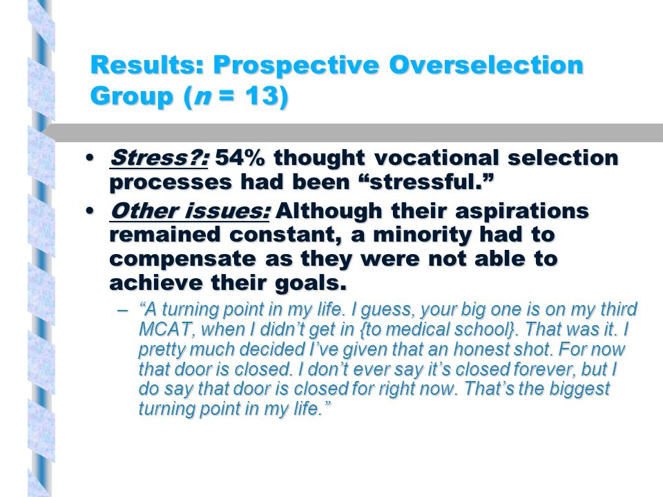 Results: Prospective Overselection Group (n = 13) Stress?: 54% thought vocational selection processes had been stressful. Stress?: 54% thought vocational selection processes had been stressful. Other issues: Although their aspirations remained constant, a minority had to compensate as they were not able to achieve their goals.Other issues: Although their aspirations remained constant, a minority had to compensate as they were not able to achieve their goals.