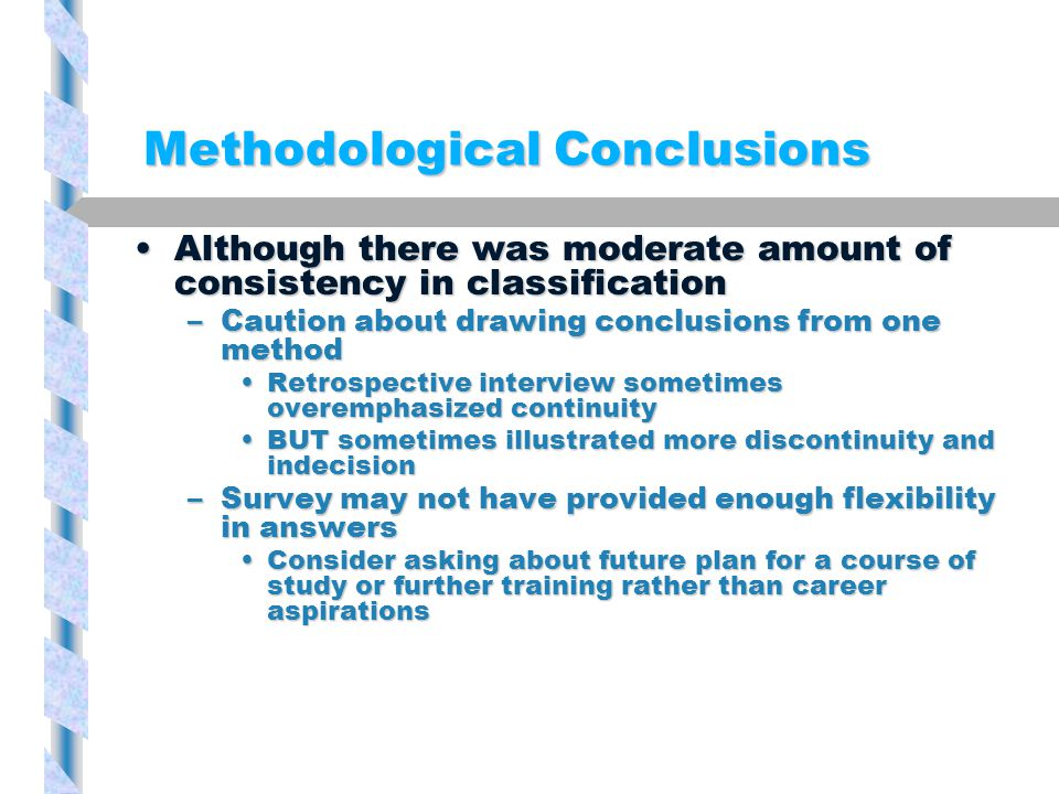 Methodological Conclusions Although there was moderate amount of consistency in classificationAlthough there was moderate amount of consistency in classification –Caution about drawing conclusions from one method Retrospective interview sometimes overemphasized continuityRetrospective interview sometimes overemphasized continuity BUT sometimes illustrated more discontinuity and indecisionBUT sometimes illustrated more discontinuity and indecision –Survey may not have provided enough flexibility in answers Consider asking about future plan for a course of study or further training rather than career aspirationsConsider asking about future plan for a course of study or further training rather than career aspirations
