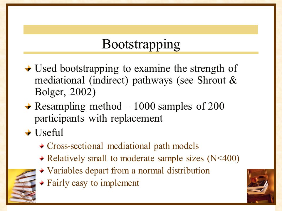Bootstrapping Used bootstrapping to examine the strength of mediational (indirect) pathways (see Shrout & Bolger, 2002) Resampling method – 1000 sampl