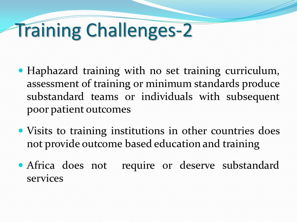 Training Challenges-2 Haphazard training with no set training curriculum, assessment of training or minimum standards produce substandard teams or ind
