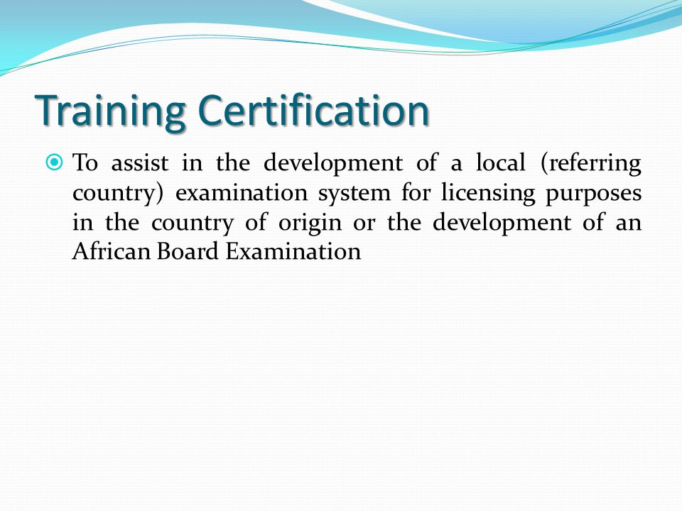 Training Certification  To assist in the development of a local (referring country) examination system for licensing purposes in the country of origi