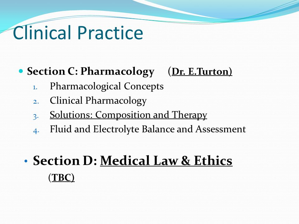 Clinical Practice Section C: Pharmacology( Dr. E.Turton) 1. Pharmacological Concepts 2. Clinical Pharmacology 3. Solutions: Composition and Therapy 4.