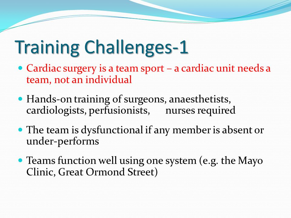 Training Challenges-1 Cardiac surgery is a team sport – a cardiac unit needs a team, not an individual Hands-on training of surgeons, anaesthetists, c