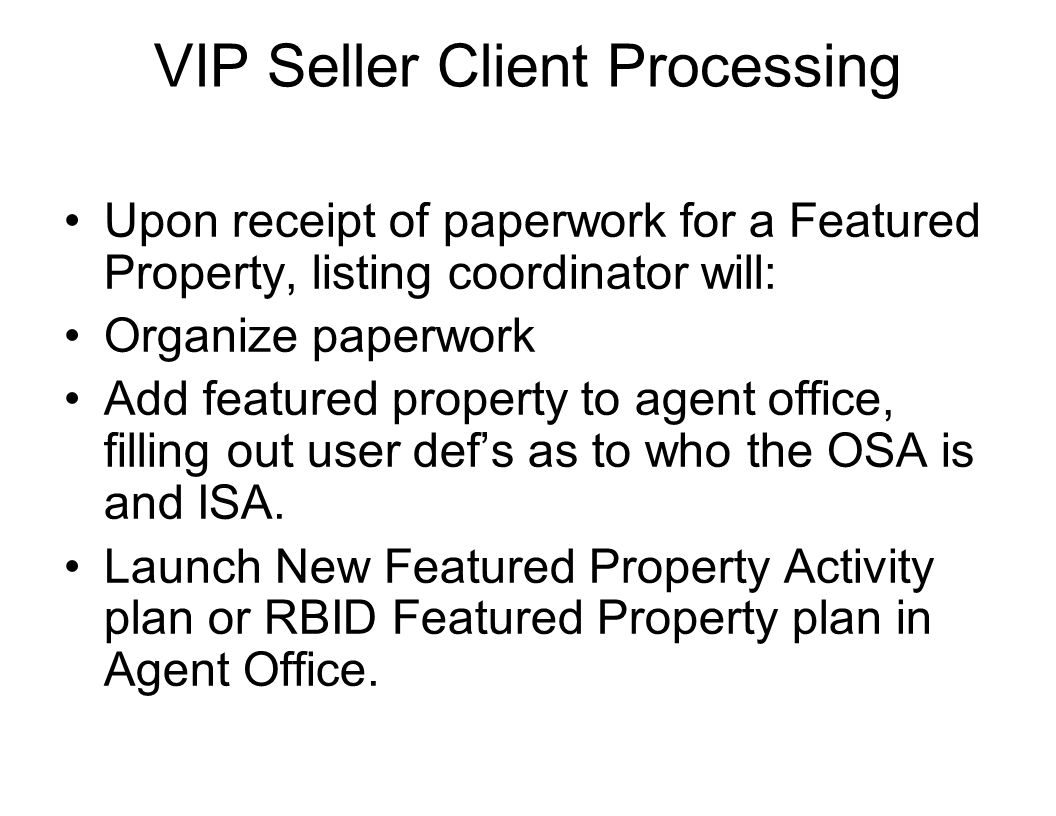 VIP Seller Client Processing Upon receipt of paperwork for a Featured Property, listing coordinator will: Organize paperwork Add featured property to agent office, filling out user def's as to who the OSA is and ISA.