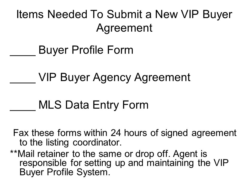 Items Needed To Submit a New VIP Buyer Agreement ____ Buyer Profile Form ____ VIP Buyer Agency Agreement ____ MLS Data Entry Form Fax these forms within 24 hours of signed agreement to the listing coordinator.