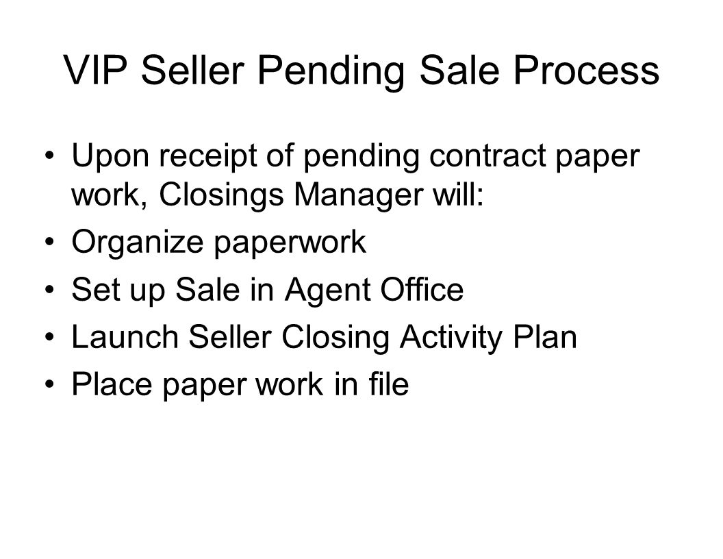 VIP Seller Pending Sale Process Upon receipt of pending contract paper work, Closings Manager will: Organize paperwork Set up Sale in Agent Office Launch Seller Closing Activity Plan Place paper work in file