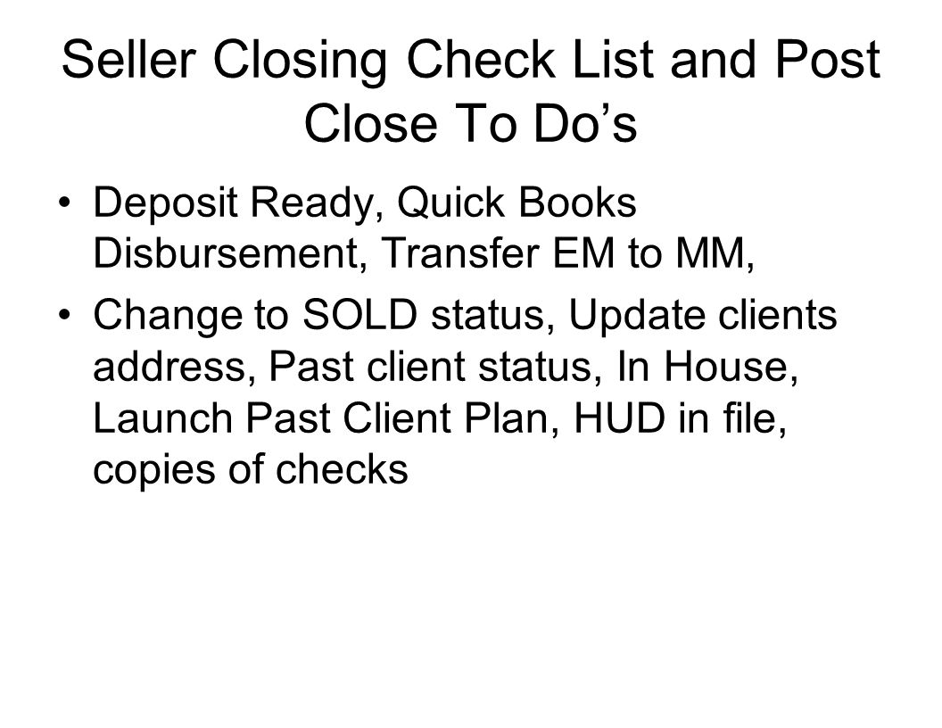 Seller Closing Check List and Post Close To Do's Deposit Ready, Quick Books Disbursement, Transfer EM to MM, Change to SOLD status, Update clients address, Past client status, In House, Launch Past Client Plan, HUD in file, copies of checks