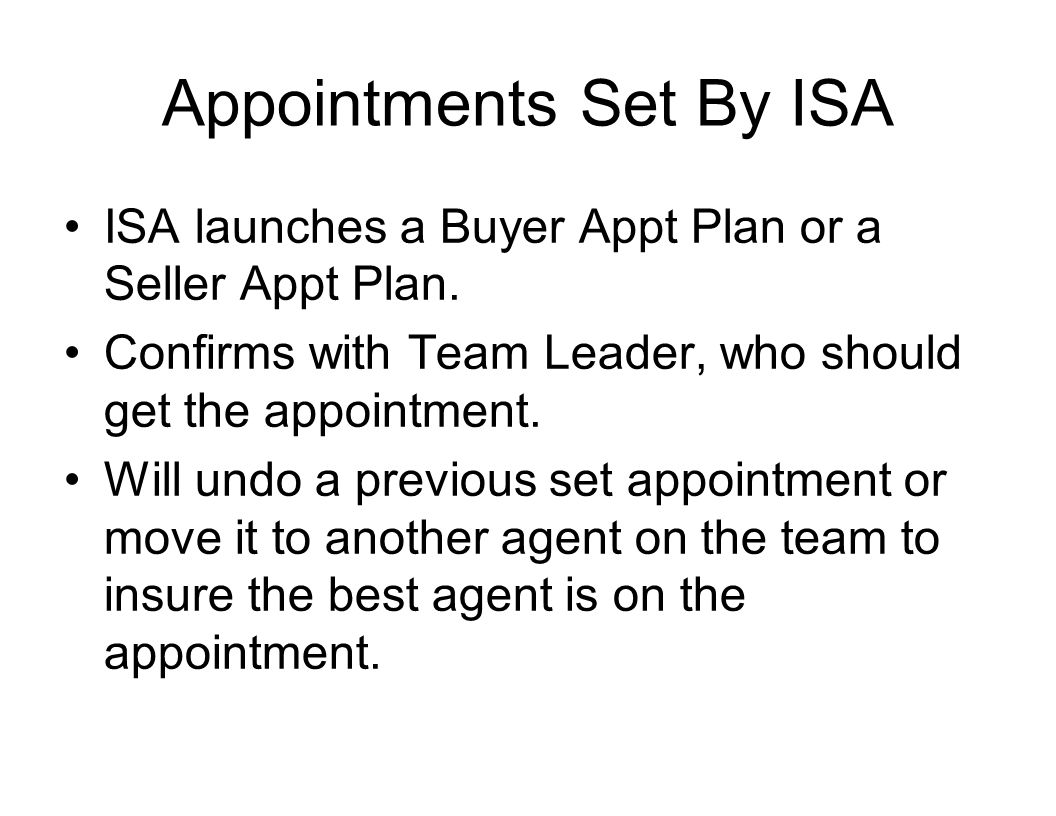Appointments Set By ISA ISA launches a Buyer Appt Plan or a Seller Appt Plan. Confirms with Team Leader, who should get the appointment. Will undo a p