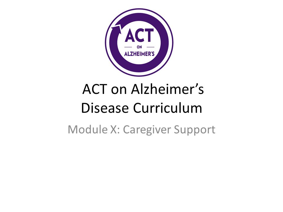ACT on Alzheimer's Disease Curriculum Module X: Caregiver Support