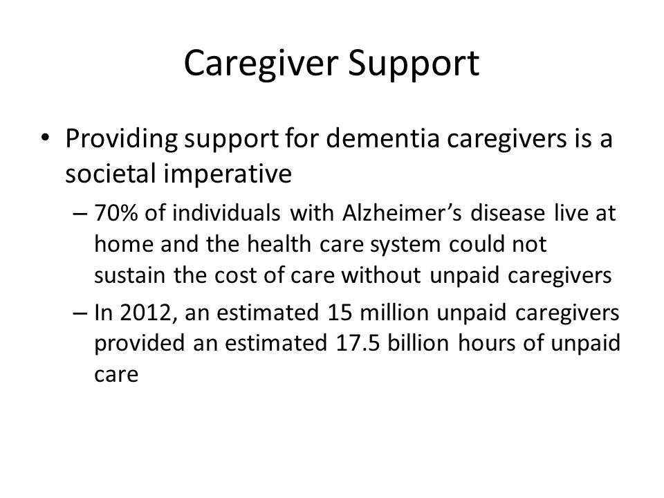 Providing support for dementia caregivers is a societal imperative – 70% of individuals with Alzheimer's disease live at home and the health care syst