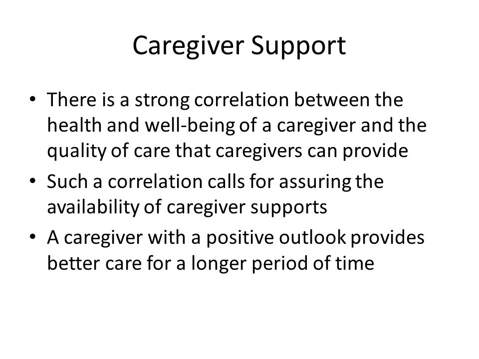 Caregiver Support There is a strong correlation between the health and well-being of a caregiver and the quality of care that caregivers can provide S