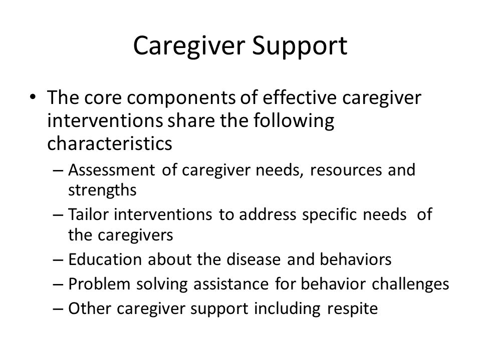 Caregiver Support The core components of effective caregiver interventions share the following characteristics – Assessment of caregiver needs, resour