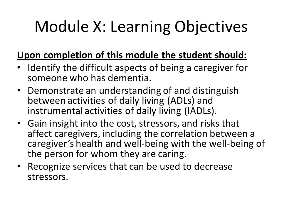 Module X: Learning Objectives Upon completion of this module the student should: Identify the difficult aspects of being a caregiver for someone who h
