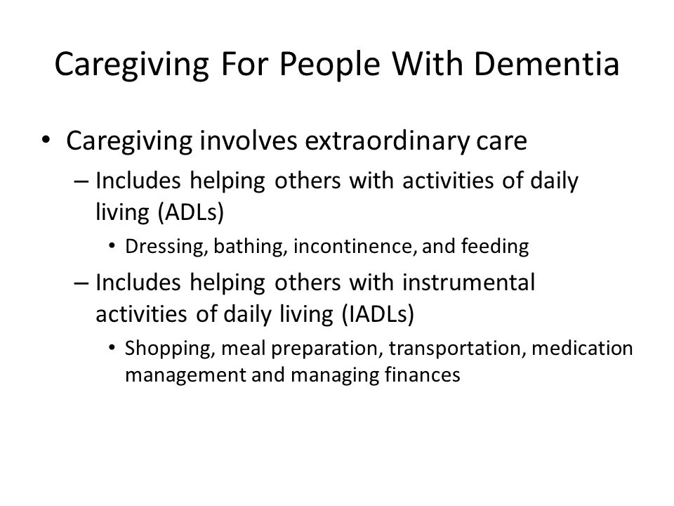 Caregiving For People With Dementia Caregivers of those with dementia dedicate more time to care and are more heavily involved with ADLs and IADLs Caregivers of people with dementia also face increased emotional and psychological challenges due to the difficulty in caring for a person with dementia