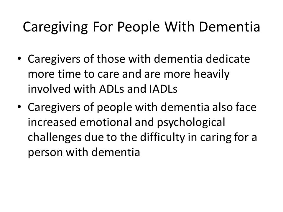 Caregiving For People With Dementia Caregivers of those with dementia dedicate more time to care and are more heavily involved with ADLs and IADLs Car