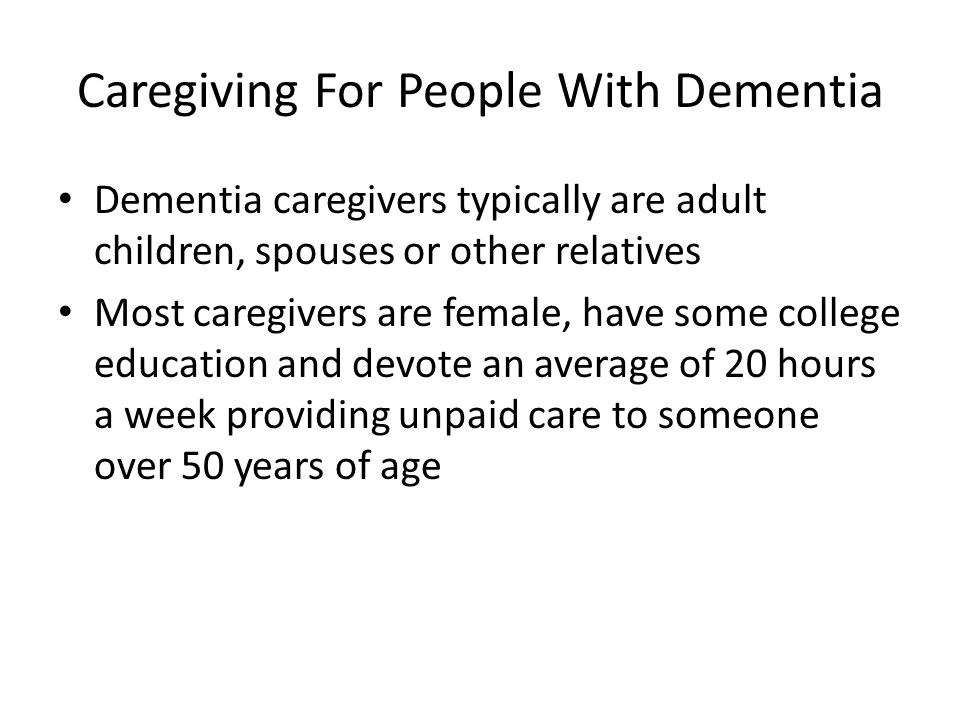 Caregiving For People With Dementia Dementia caregivers typically are adult children, spouses or other relatives Most caregivers are female, have some