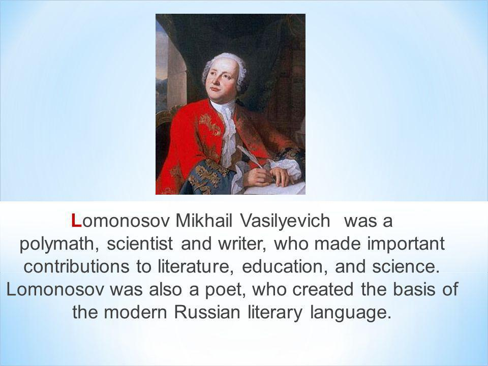 Lomonosov Mikhail Vasilyevich was a polymath, scientist and writer, who made important contributions to literature, education, and science.