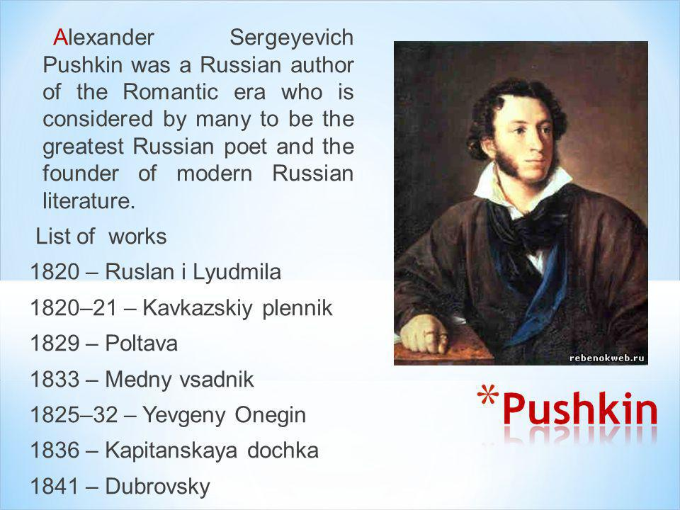 Alexander Sergeyevich Pushkin was a Russian author of the Romantic era who is considered by many to be the greatest Russian poet and the founder of modern Russian literature.