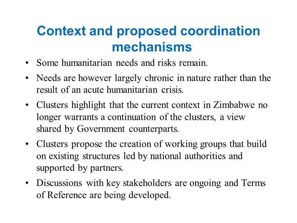 Context and proposed coordination mechanisms Some humanitarian needs and risks remain. Needs are however largely chronic in nature rather than the res