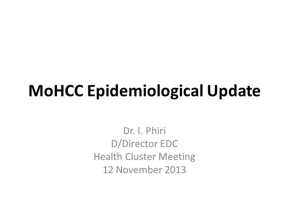 MoHCC Epidemiological Update Dr. I. Phiri D/Director EDC Health Cluster Meeting 12 November 2013