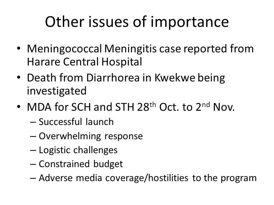 Other issues of importance Meningococcal Meningitis case reported from Harare Central Hospital Death from Diarrhorea in Kwekwe being investigated MDA for SCH and STH 28 th Oct.