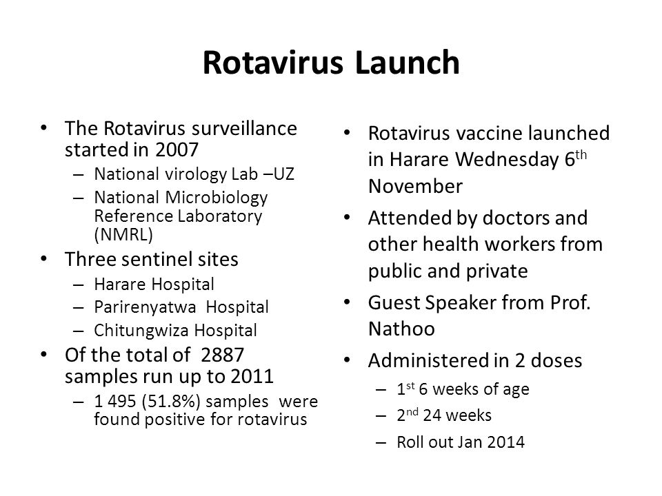 Rotavirus Launch The Rotavirus surveillance started in 2007 – National virology Lab –UZ – National Microbiology Reference Laboratory (NMRL) Three sentinel sites – Harare Hospital – Parirenyatwa Hospital – Chitungwiza Hospital Of the total of 2887 samples run up to 2011 – 1 495 (51.8%) samples were found positive for rotavirus Rotavirus vaccine launched in Harare Wednesday 6 th November Attended by doctors and other health workers from public and private Guest Speaker from Prof.